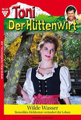 Wilde Wasser: Toni der Hüttenwirt 35 - Heimatroman Friederike von Buchner