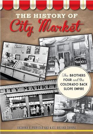 The History of City Market: The Brothers Four and the Colorado Back Slope Empire  by  Anthony F. Prinster