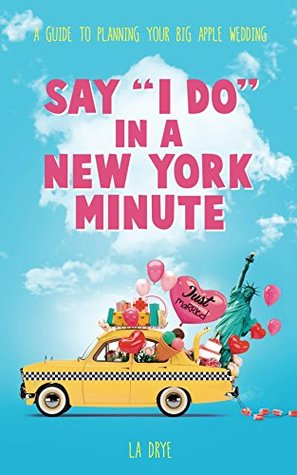 Say I Do In A New York Minute: A Guide To Planning Your Big Apple Wedding  by  LA Drye