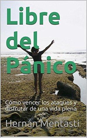 Libre del Pánico: Cómo vencer los ataques y disfrutar de una vida plena  by  Hernán Mentasti