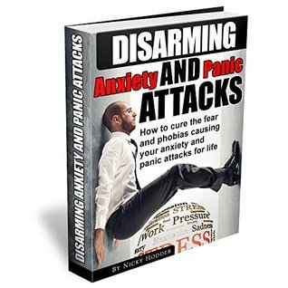 Disarming Anxiety and Panic Attacks: How to Cure the Fear and Phobias Causing Your Anxiety and Panic Attacks for Life nicky hodder