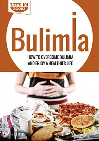 Bulimia: How to Overcome Bulimia and Enjoy a Healthier Life  by  Life 101 Books