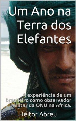 Um Ano na Terra dos Elefantes: A experiência de um brasileiro como observador militar da ONU na África.  by  Heitor Abreu