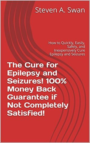 The Cure for Epilepsy and Seizures! 100% Money Back Guarantee if Not Completely Satisfied!: How to Quickly, Easily, Safely, and Inexpensively Cure Epilepsy and Seizures Steven A. Swan