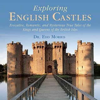 Exploring English Castles: Evocative, Romantic, and Mysterious True Tales of the Kings and Queens of the British Isles  by  Edd Morris
