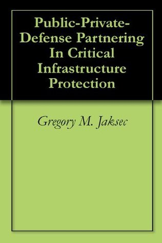 Public-Private-Defense Partnering In Critical Infrastructure Protection  by  Gregory M. Jaksec