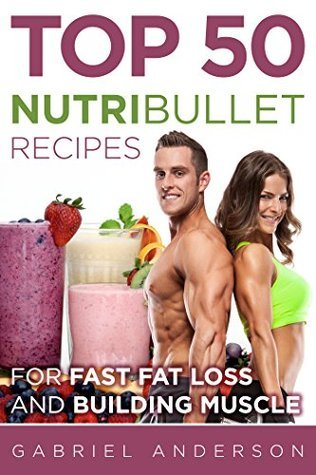 The Top 50 NutriBullet Recipes For Fast Fat Loss and Building Muscle: Get the most from your NutriBullet and Lose Fat Fast while Building even more Muscle  by  Gabriel Anderson