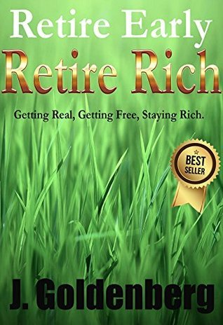 Retire Early, Retire Rich: Getting Real. Getting Free. Staying Rich. (Getting Rich Book 1) J. Goldenberg