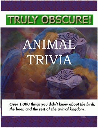 Truly Obscure! Animal Trivia: Over 1000 things you didnt know about the birds, the bees, and the rest of the animal kingdom... Tarrant Brothers