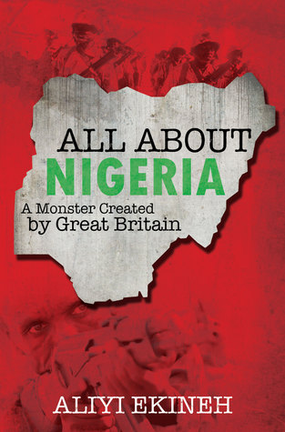 All About Nigeria- A Monster Created  by  Great Britain by Aliyi Ekineh