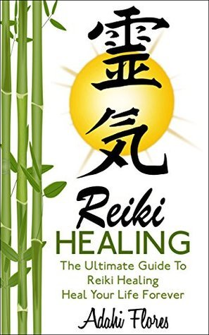 Reiki Healing: The Ultimate Guide to Heal Your Life Forever  by  Adahi Flores