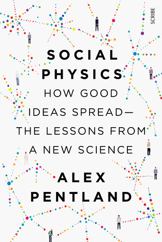 Social Physics: How Good Ideas Spread — The Lessons from a New Science Alex Pentland