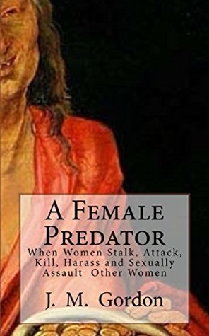 A Female Predator: When Women Stalk, Attack, Kill, Harass and Sexually Assault Other Women J M Gordon