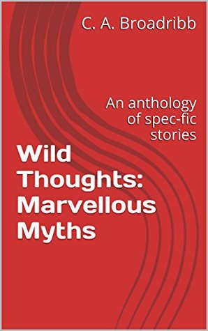 Wild Thoughts: Marvellous Myths: An anthology of spec-fic stories  by  C. A. Broadribb