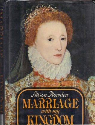 Marriage with My Kingdom: The Courtships of Elizabeth I  by  Alison Plowden
