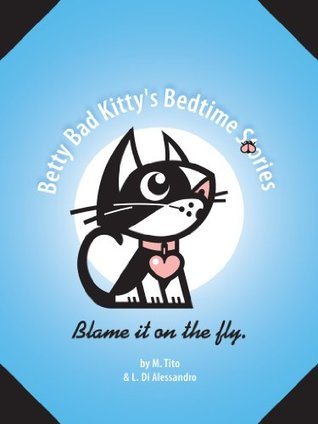 Betty Bad Kittys Bedtime Stories . Blame It On The Fly M. Tito