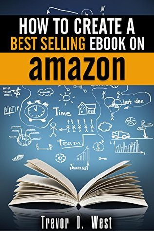 How to Create a Best Selling Ebook on Amazon Trevor D. West