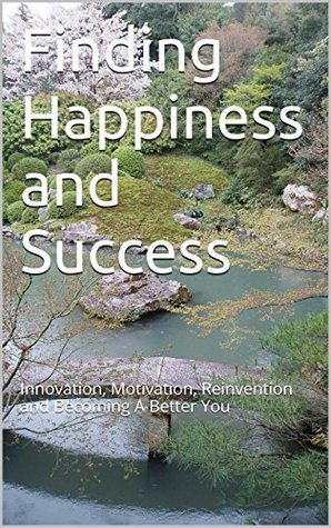 Finding Happiness and Success: Innovation, Motivation, Reinvention And Becoming A Better You  by  Lawrence J. Danks