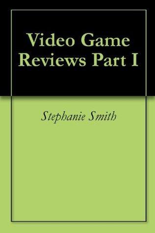 Video Game Reviews Part I Stephanie Smith