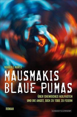 Mausmakis blaue Pumas: Über chemisches Heilfasten und die Angst, sich zu Tode zu feiern Mareile Kurtz