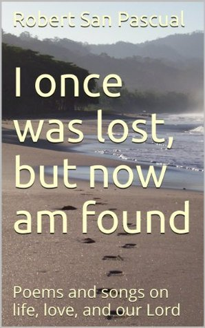I once was lost, but now am found: Poems and songs on life, love, and our Lord  by  Robert San Pascual