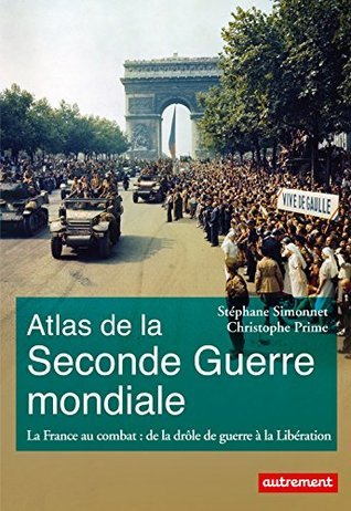 Atlas de la Seconde Guerre mondiale: La France au combat : de la drôle de guerre à la Libération  by  Stéphane Simonnet