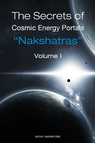 The Secrets of Cosmic Energy Portals Nashaktras Volume I  by  Vashisht Vaid