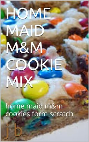HOME MAID M&M COOKIE MIX: home maid m&m cookies form scratch  by  J. B