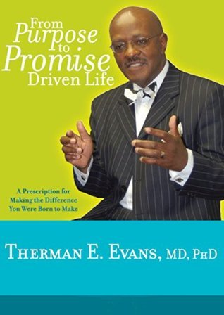 From Purpose To Promise Driven Life: A Prescription For Making The Difference You Were Born To Make  by  Therman E. Evans