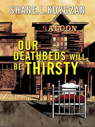 Our Deathbeds Will Be Thirsty  by  Shane Koyczan