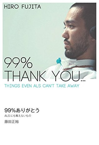 99% Thank You: Things Even ALS Cant Take Away  by  Hiro Fujita