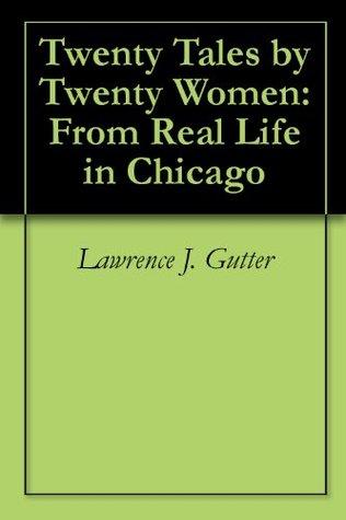 Twenty Tales  by  Twenty Women: From Real Life in Chicago by Lawrence J. Gutter