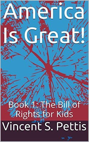 America Is Great!: Book 1: The Bill of Rights for Kids  by  Vincent S. Pettis