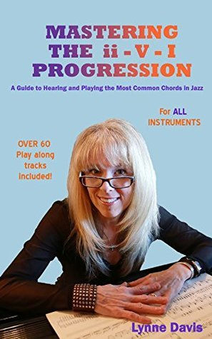 Mastering the ii - V - I Progression: A Guide to Hearing and Playing the Most Common Chords in Jazz (The Mastery Series Book 2) Lynne Davis