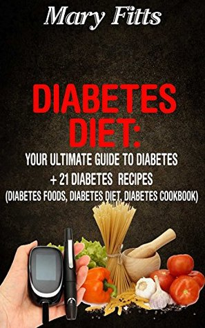 Diabetes Diet: Your Ultimate Guide to Diabetes + 21 Diabetes Recipes (Diabetes Foods, Diabetes Diet, Diabetes Cookbook)  by  Mary Fitts