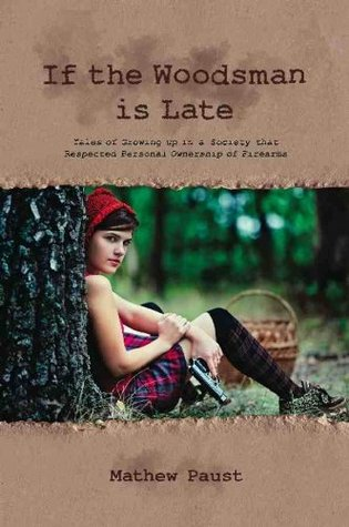 IF THE WOODSMAN IS LATE: Tales of Growing Up in a Society That Respected Personal Ownership of Firearms  by  Mathew Paust