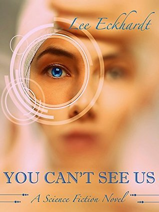YOU CANT SEE US: A SCIENCE FICTION NOVEL  by  Lee Eckhardt