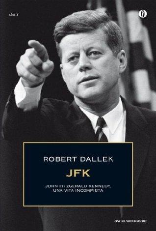 JFK: John Fitzgerald Kennedy, una vita incompiuta Robert Dallek