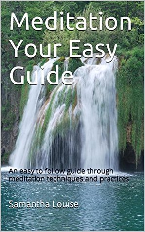 Meditation Your Easy Guide: An easy to follow guide through meditation techniques and practices  by  Samantha Louise