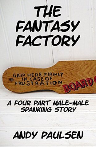 The Fantasy Factory: A Four Part Male-Male Spanking Story  by  Andy Paulsen