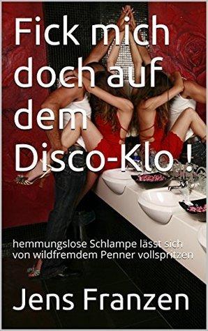 Fick mich doch auf dem Disco-Klo !: hemmungslose Schlampe lässt sich von wildfremdem Penner vollspritzen  by  Jens Franzen