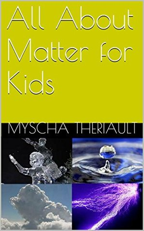 All About Matter for Kids  by  Myscha Theriault
