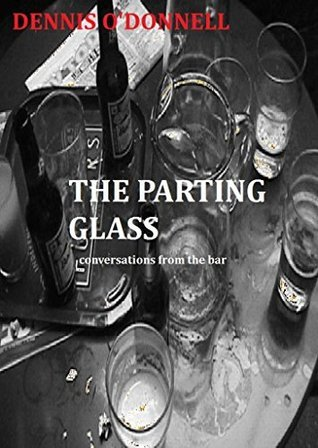 THE PARTING GLASS: Conversations from the bar  by  Dennis ODonnell