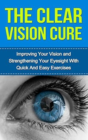 The Clear Vision Cure: Improving Your Vision and Strengthening Your Eyesight with Quick and Easy Exercises  by  Dan Phillips