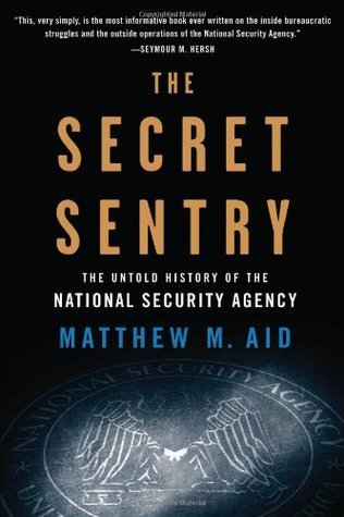 The Secret Sentry: The Untold History of the National Security Agency  by  Matthew M. Aid
