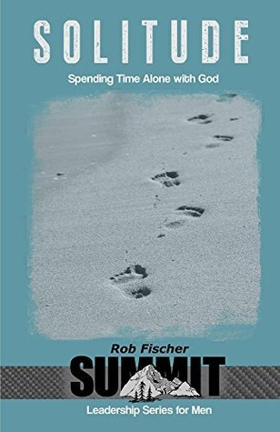 Solitude: Spending Time Alone with God (Summit Leadership Series for Men) Rob Fischer