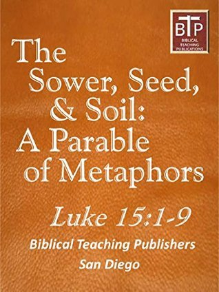 Sower, Seed and Soil: A Parable of Metaphors  by  Richard Alan