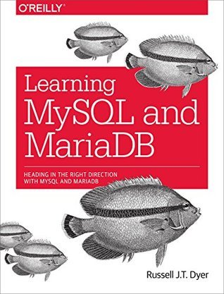 Learning MySQL and MariaDB: Heading in the Right Direction with MySQL and MariaDB  by  Russell J. T. Dyer