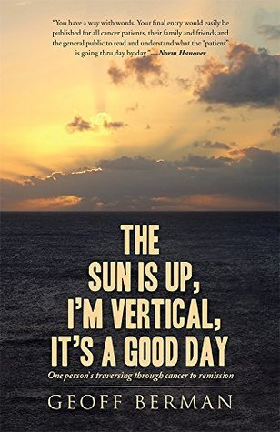 The Sun is up, Im vertical, its a good day: One persons traversing through cancer to remission  by  Geoff Berman