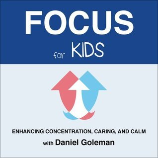 Focus for Kids: Enhancing Concentration, Caring, and Calm  by  Daniel Goleman